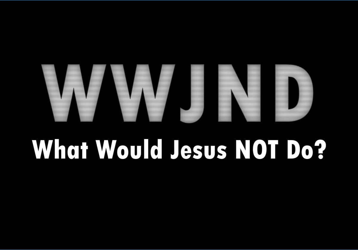 WWJND - What Would Jesus NOT Do?