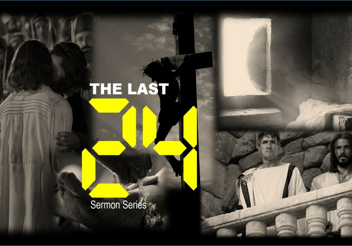 2020 Series - The Last 24 hrs  (The final hours of Jesus' Life)